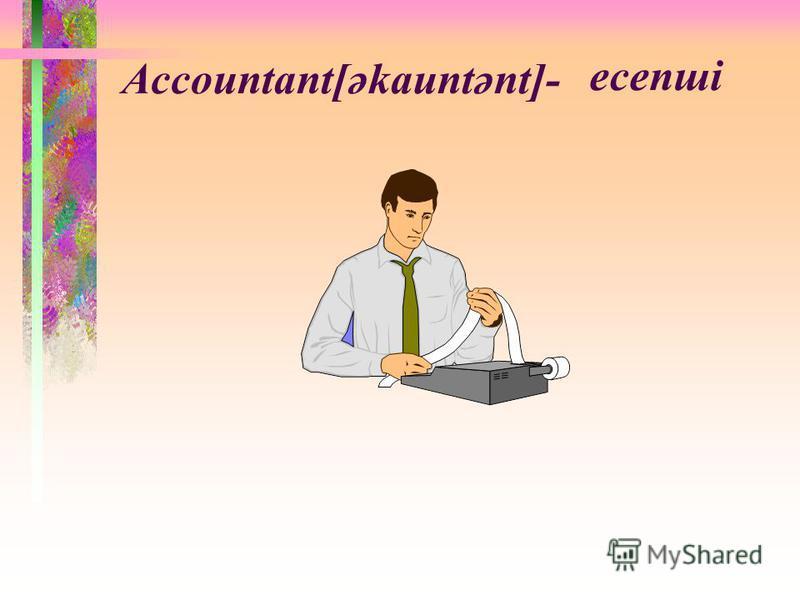 Accountant[әkauntәnt]- есепші