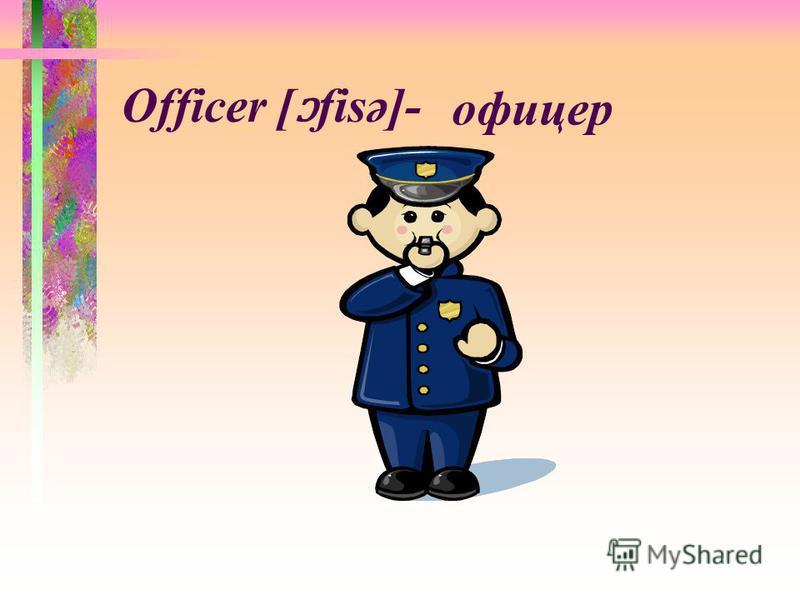 Officer [ ɔ fisә]- офицер