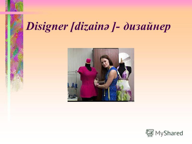Disigner [dizainә ]-дизайнер