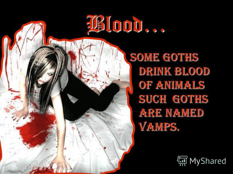 Blood… Some goths drink blood of animals Such goths are named vamps.