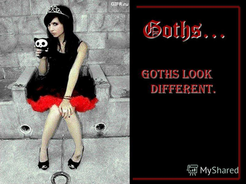 Goths… Goths look different.