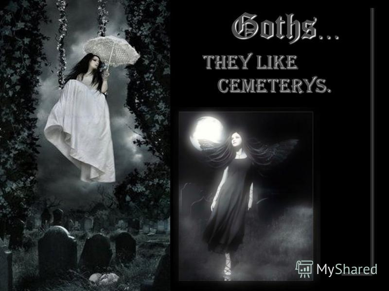 Goths … They like cemeterys.