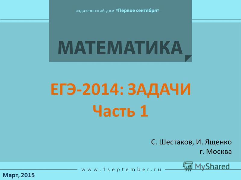 Март, 2015 С. Шестаков, И. Ященко г. Москва ЕГЭ-2014: ЗАДАЧИ Часть 1