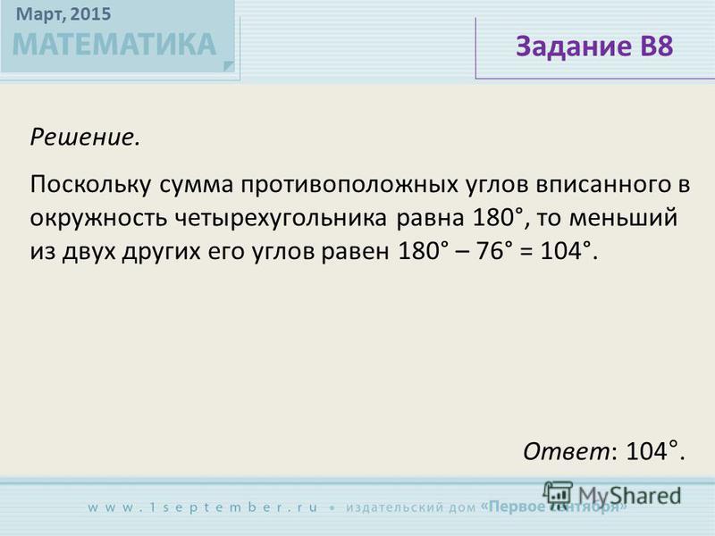 Март, 2015 Решение. Задание В8 Поскольку сумма противоположных углов вписанного в окружность четырехугольника равна 180°, то меньший из двух других его углов равен 180° – 76° = 104°. Ответ: 104°.