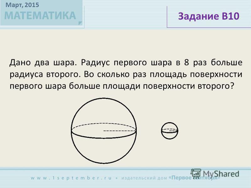 Март, 2015 Дано два шара. Радиус первого шара в 8 раз больше радиуса второго. Во сколько раз площадь поверхности первого шара больше площади поверхности второго? Задание В10