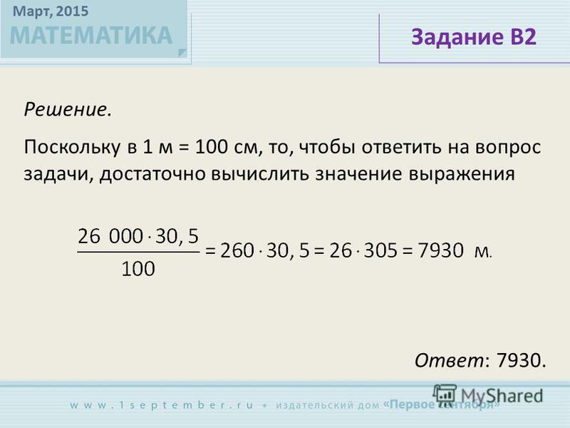 Март, 2015 Решение. Задание В2 Поскольку в 1 м = 100 см, то, чтобы ответить на вопрос задачи, достаточно вычислить значение выражения Ответ: 7930.