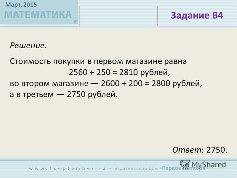 Март, 2015 Решение. Задание В4 Стоимость покупки в первом магазине равна 2560 + 250 = 2810 рублей, во втором магазине 2600 + 200 = 2800 рублей, а в третьем 2750 рублей. Ответ: 2750.