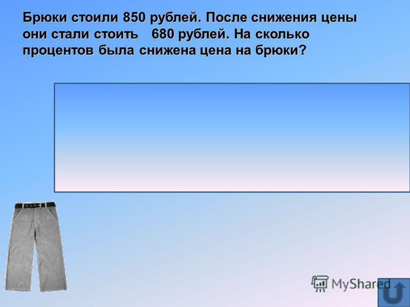 Брюки стоили 850 рублей. После снижения цены они стали стоить 680 рублей. На сколько процентов была снижена цена на брюки? Решение: 680 : 850. 100 =80% (столько процентов стали стоить брюки) 100%-80%=20%, значит цена на брюки снижена на 20% Ответ: на