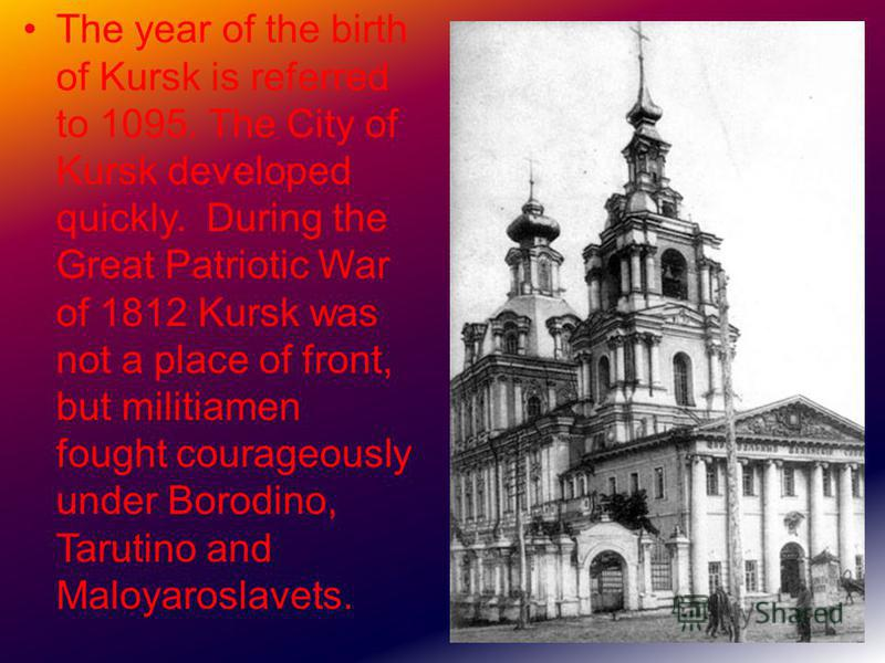 The year of the birth of Kursk is referred to 1095. The City of Kursk developed quickly. During the Great Patriotic War of 1812 Kursk was not a place of front, but militiamen fought courageously under Borodino, Tarutino and Maloyaroslavets.