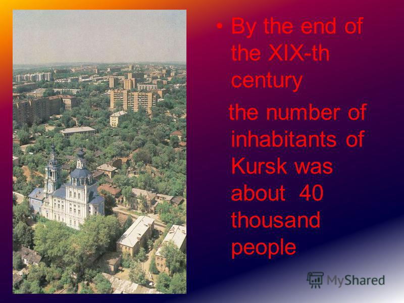 By the end of the XIX-th century the number of inhabitants of Kursk was about 40 thousand people