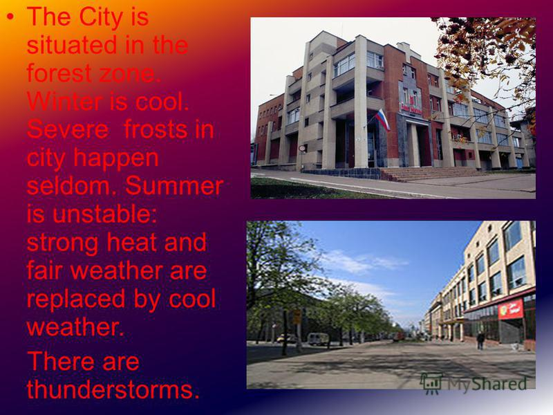 The City is situated in the forest zone. Winter is cool. Severe frosts in city happen seldom. Summer is unstable: strong heat and fair weather are replaced by cool weather. There are thunderstorms.