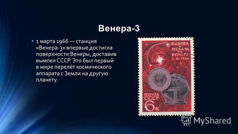Венера-3 1 марта 1966 станция «Венера-3» впервые достигла поверхности Венеры, доставив вымпел СССР. Это был первый в мире перелёт космического аппарата с Земли на другую планету.
