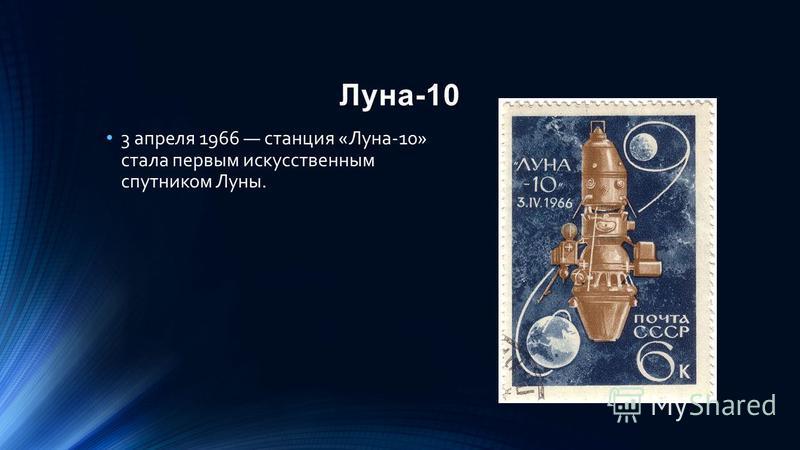 Луна-10 3 апреля 1966 станция «Луна-10» стала первым искусственным спутником Луны.