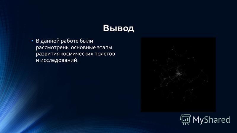 Вывод В данной работе были рассмотрены основные этапы развития космических полетов и исследований.