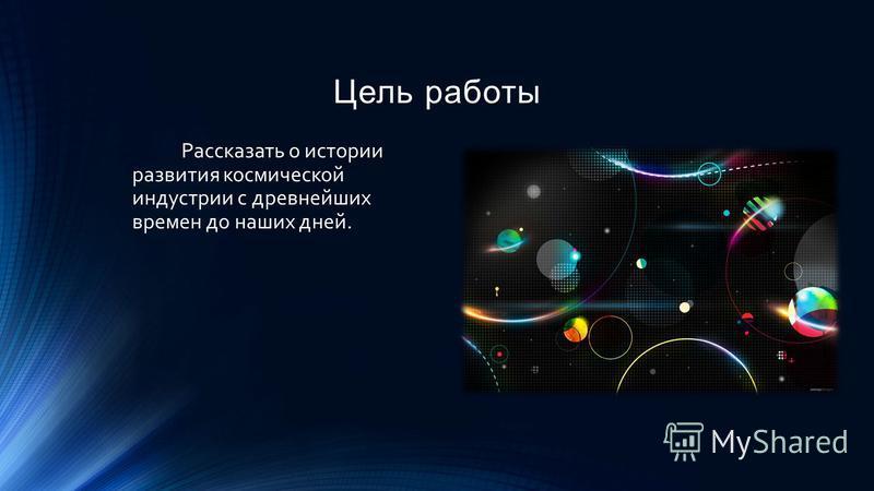 Цель работы Рассказать о истории развития космической индустрии с древнейших времен до наших дней.