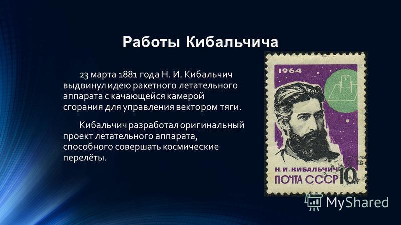 Работы Кибальчича 23 марта 1881 года Н. И. Кибальчич выдвинул идею ракетного летательного аппарата с качающейся камерой сгорания для управления вектором тяги. Кибальчич разработал оригинальный проект летательного аппарата, способного совершать космич