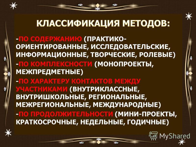 -ПО СОДЕРЖАНИЮ (ПРАКТИКО- ОРИЕНТИРОВАННЫЕ, ИССЛЕДОВАТЕЛЬСКИЕ, ИНФОРМАЦИОННЫЕ, ТВОРЧЕСКИЕ, РОЛЕВЫЕ) -ПО КОМПЛЕКСНОСТИ (МОНОПРОЕКТЫ, МЕЖПРЕДМЕТНЫЕ) -ПО ХАРАКТЕРУ КОНТАКТОВ МЕЖДУ УЧАСТНИКАМИ (ВНУТРИКЛАССНЫЕ, ВНУТРИШКОЛЬНЫЕ, РЕГИОНАЛЬНЫЕ, МЕЖРЕГИОНАЛЬНЫЕ