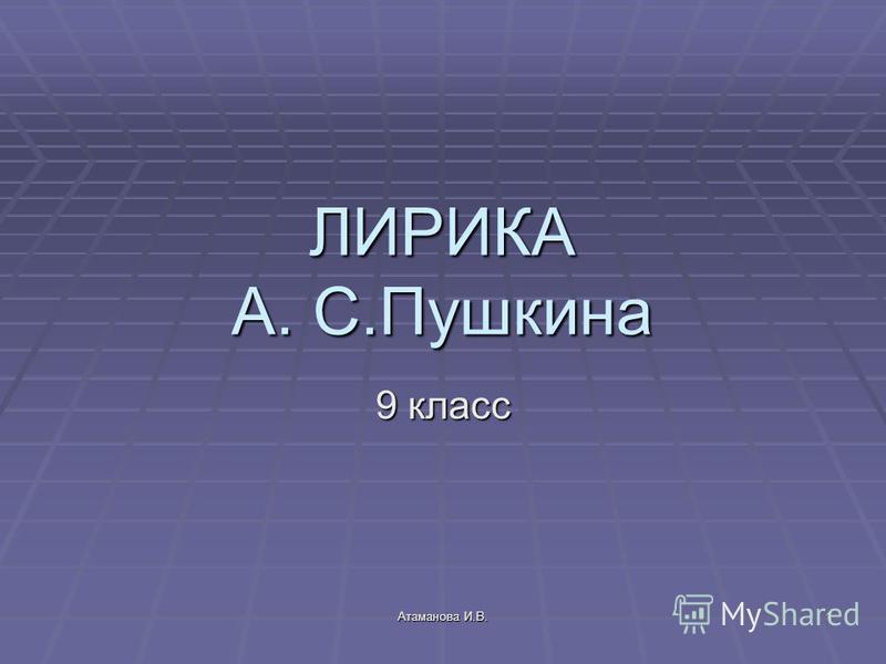 Атаманова И.В. 1 ЛИРИКА А. С.Пушкина 9 класс