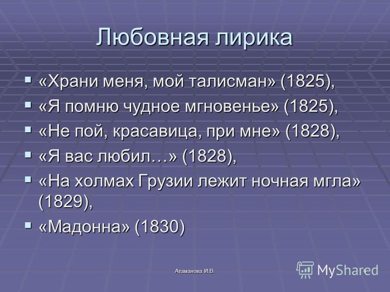 Атаманова И.В.6 Любовная лирика «Храни меня, мой талисман» (1825), «Храни меня, мой талисман» (1825), «Я помню чудное мгновенье» (1825), «Я помню чудное мгновенье» (1825), «Не пой, красавица, при мне» (1828), «Не пой, красавица, при мне» (1828), «Я в