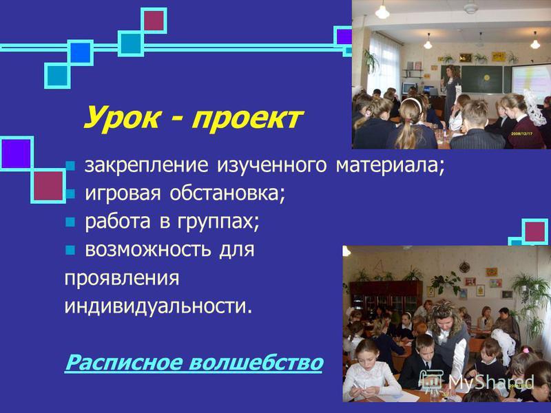Урок - проект закрепление изученного материала; игровая обстановка; работа в группах; возможность для проявления индивидуальности. Расписное волшебство
