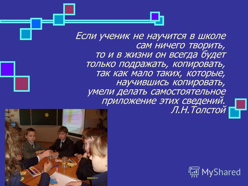 Если ученик не научится в школе сам ничего творить, то и в жизни он всегда будет только подражать, копировать, так как мало таких, которые, научившись копировать, умели делать самостоятельное приложение этих сведений. Л.Н.Толстой