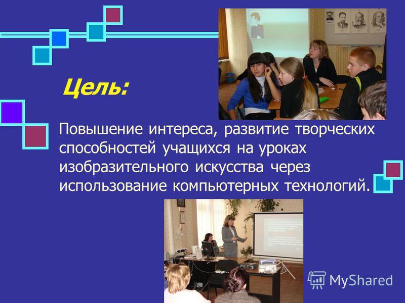 Цель: Повышение интереса, развитие творческих способностей учащихся на уроках изобразительного искусства через использование компьютерных технологий.