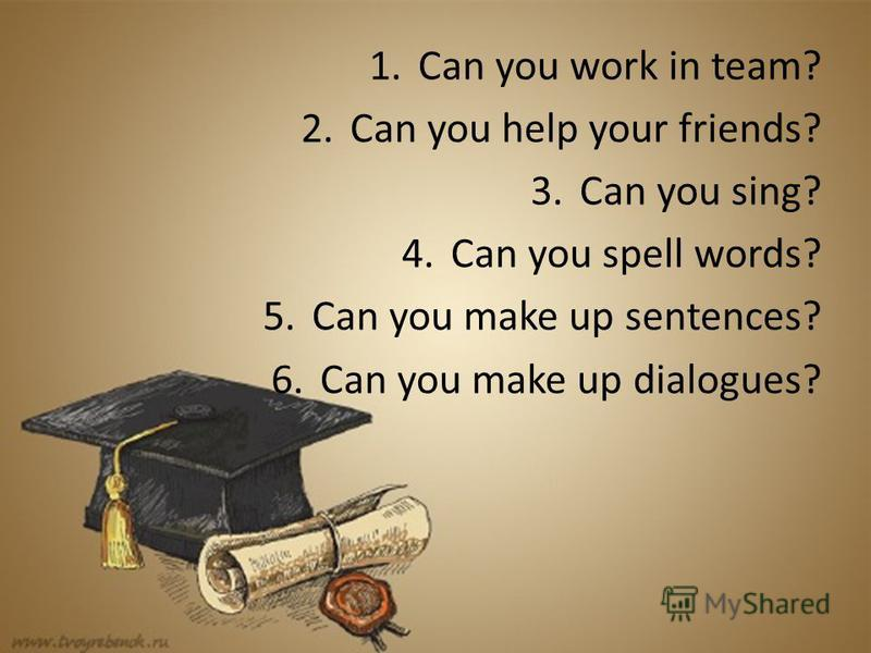 1.Can you work in team? 2.Can you help your friends? 3.Can you sing? 4.Can you spell words? 5.Can you make up sentences? 6.Can you make up dialogues?