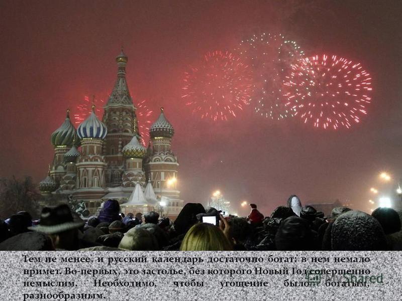 Тем не менее, и русский календарь достаточно богат: в нем немало примет. Во-первых, это застолье, без которого Новый Год совершенно немыслим. Необходимо, чтобы угощение было богатым, разнообразным.