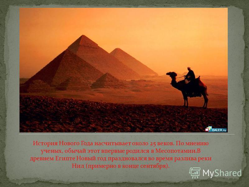 История Нового Года насчитывает около 25 веков. По мнению ученых, обычай этот впервые родился в Месопотамии.В древнем Египте Новый год праздновался во время разлива реки Нил (примерно в конце сентября).