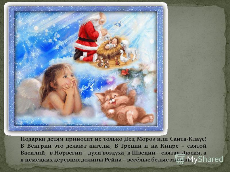 Подарки детям приносит не только Дед Мороз или Санта-Клаус! В Венгрии это делают ангелы, В Греции и на Кипре – святой Василий, в Норвегии – духи воздуха, в Швеции – святая Люсия, а в немецких деревнях долины Рейна – весёлые белые мышки!