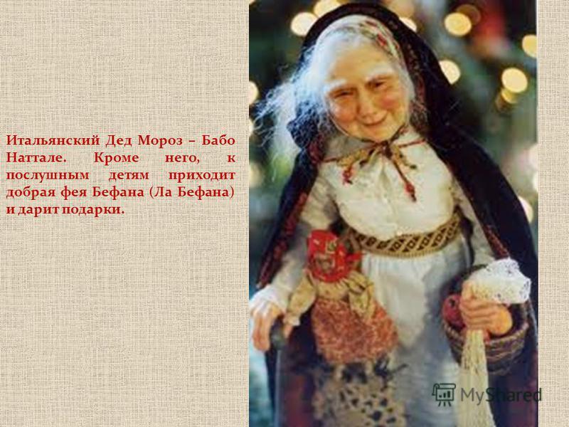 Итальянский Дед Мороз – Бабо Наттале. Кроме него, к послушным детям приходит добрая фея Бефана (Ла Бефана) и дарит подарки.
