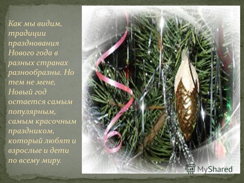 Как мы видим, традиции празднования Нового года в разных странах разнообразны. Но тем не мене, Новый год остается самым популярным, самым красочным праздником, который любят и взрослые и дети по всему миру.