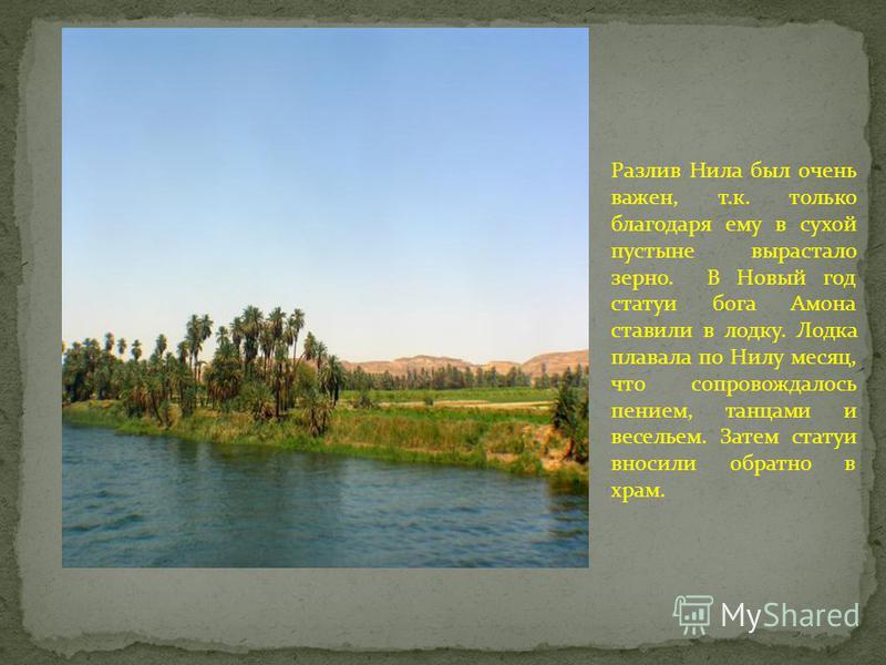 Разлив Нила был очень важен, т.к. только благодаря ему в сухой пустыне вырастало зерно. В Новый год статуи бога Амона ставили в лодку. Лодка плавала по Нилу месяц, что сопровождалось пением, танцами и весельем. Затем статуи вносили обратно в храм.