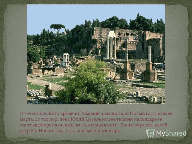 В течение долгого времени Римляне праздновали Новый год в начале марта, до тех пор, пока Юлий Цезарь не ввел новый календарь (в настоящее время он называется юлианским). Таким образом, датой встречи Нового года стал первый день января.