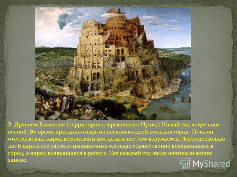 В Древнем Вавилоне (территория современного Ирака) Новый год встречали весной. Во время праздника царь на несколько дней покидал город. Пока он отсутствовал, народ веселился и мог делать все, что вздумается. Через несколько дней царь и его свита в пр
