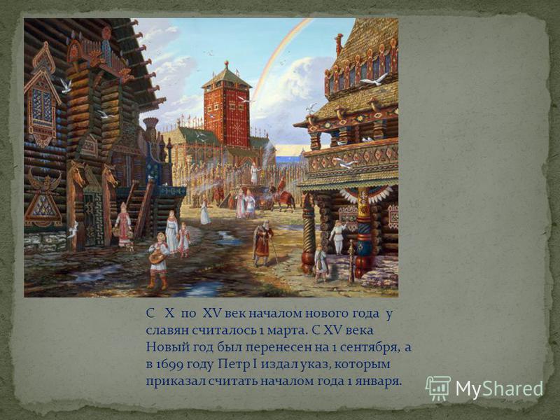 С X по XV век началом нового года у славян считалось 1 марта. С XV века Новый год был перенесен на 1 сентября, а в 1699 году Петр I издал указ, которым приказал считать началом года 1 января.