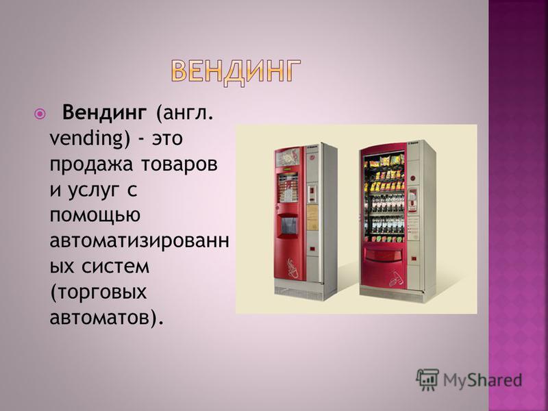 Вендинг (англ. vending) - это продажа товаров и услуг с помощью автоматизированных систем (торговых автоматов).