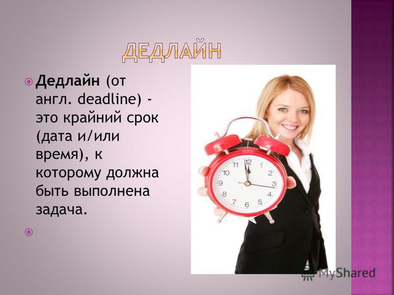Дедлайн (от англ. deadline) - это крайний срок (дата и/или время), к которому должна быть выполнена задача.