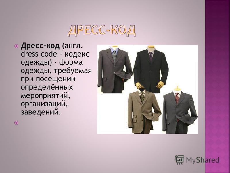 Дресс-код (англ. dress code - кодекс одежды) - форма одежды, требуемая при посещении определённых мероприятий, организаций, заведений.