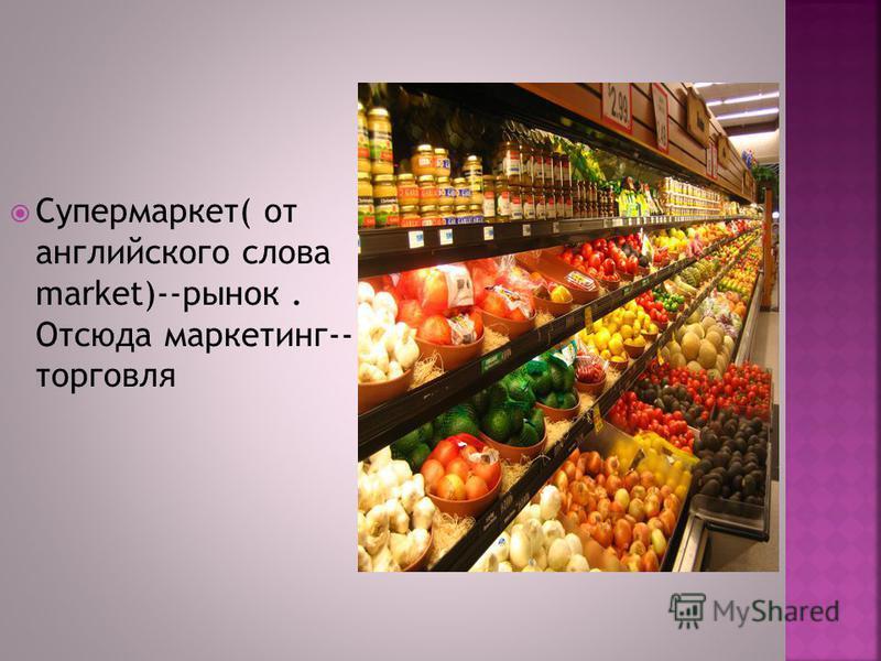Супермаркет( от английского слова market)--рынок. Отсюда маркетинг-- торговля