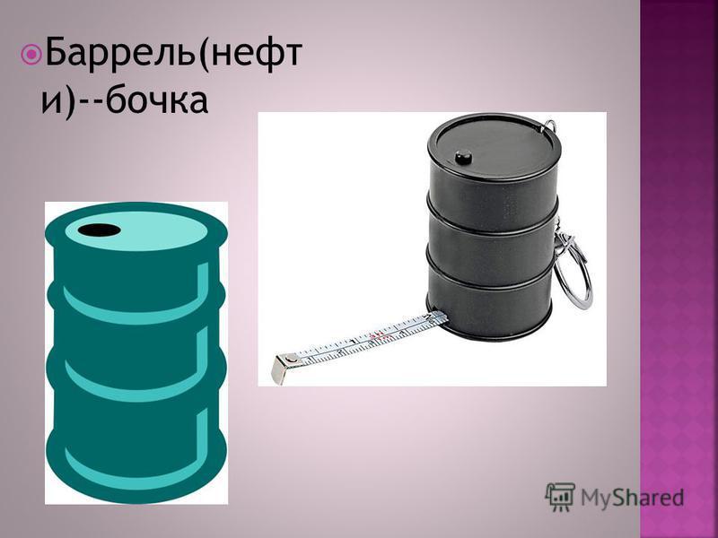 Баррель(нефти и)--бочка