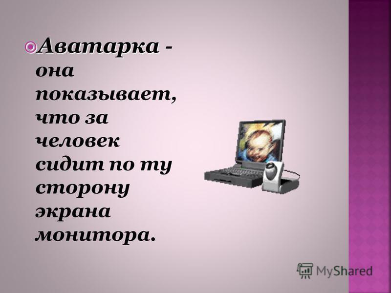 Аватарка Аватарка - она показывает, что за человек сидит по ту сторону экрана монитора.