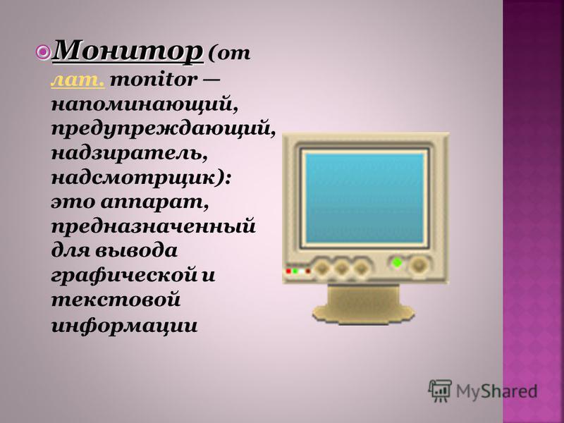Монитор Монитор (от лат. monitor напоминающий, предупреждающий, надзиратель, надсмотрщик): это аппарат, предназначенный для вывода графической и текстовой информации лат.