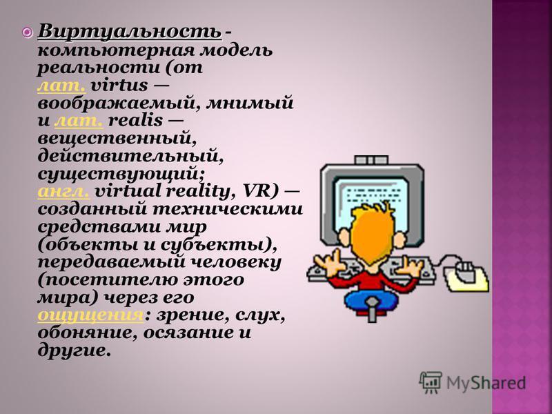 Виртуальность Виртуальность - компьютерная модель реальности (от лат. virtus воображаемый, мнимый и лат. realis вещественный, действительный, существующий; англ. virtual reality, VR) созданный техническими средствами мир (объекты и субъекты), передав