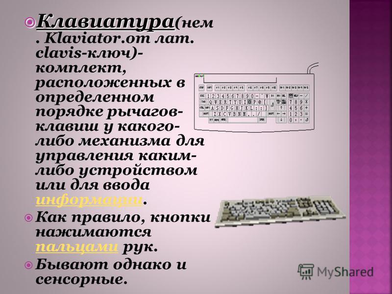 Клавиатура Клавиатура (нем. Klaviator.от лат. clavis-ключ)- комплект, расположенных в определенном порядке рычагов- клавиш у какого- либо механизма для управления каким- либо устройством или для ввода информации. информации Как правило, кнопки нажима