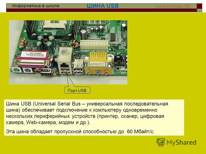 Информатика в школе www.klyaksa.netwww.klyaksa.net ШИНА USB Шина USB (Universal Serial Bus – универсальная последовательная шина) обеспечивает подключение к компьютеру одновременно нескольких периферийных устройств (принтер, сканер, цифровая камера,