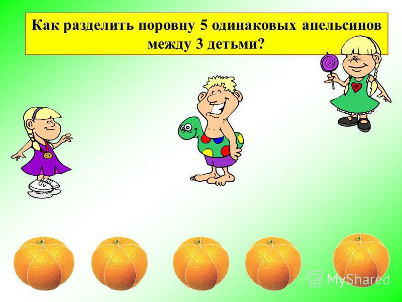 Как разделить поровну 5 одинаковых апельсинов между 3 детьми?