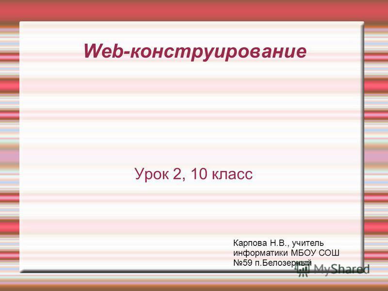 Web-конструирование Урок 2, 10 класс Карпова Н.В., учитель информатики МБОУ СОШ 59 п.Белозерный