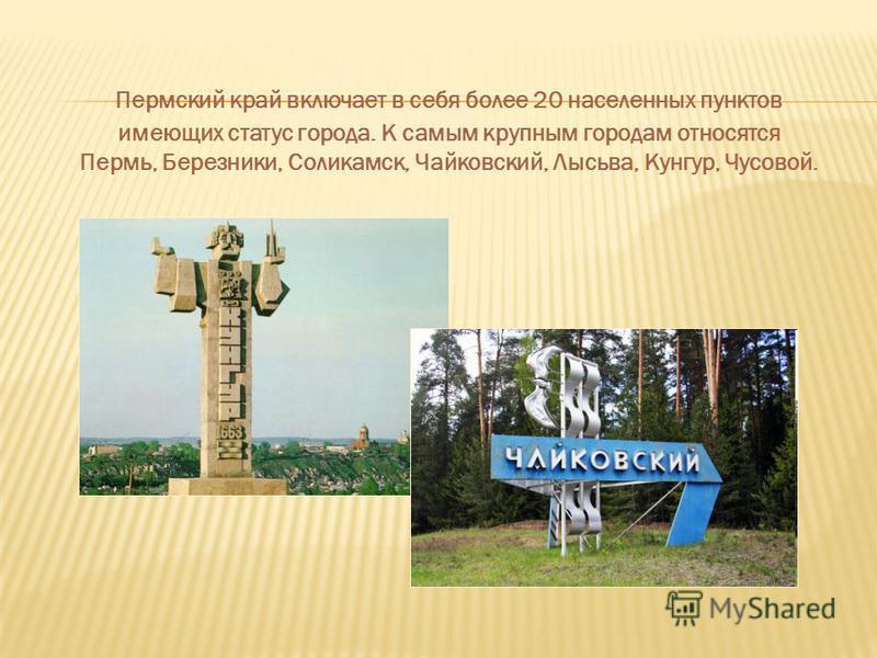 Пермский край включает в себя более 20 населенных пунктов имеющих статус города. К самым крупным городам относятся Пермь, Березники, Соликамск, Чайковский, Лысьва, Кунгур, Чусовой.