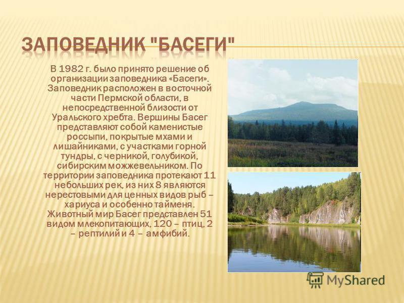 В 1982 г. было принято решение об организации заповедника «Басеги». Заповедник расположен в восточной части Пермской области, в непосредственной близости от Уральского хребта. Вершины Басег представляют собой каменистые россыпи, покрытые мхами и лиша